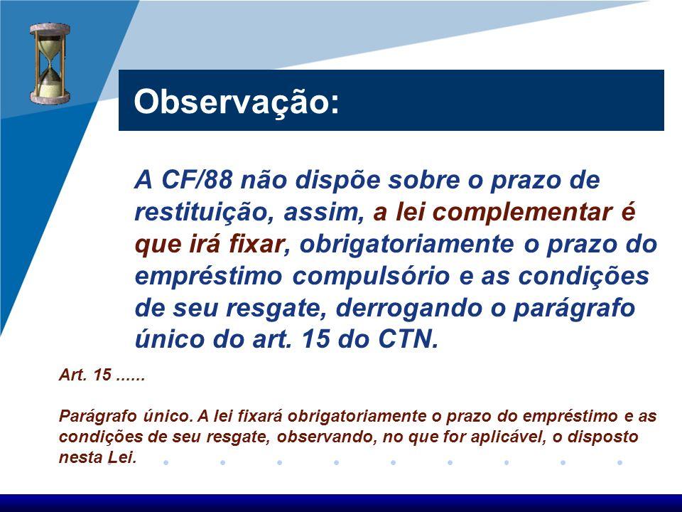 Observação: A CF/88 não dispõe sobre o prazo de restituição, assim, a lei complementar é que irá fixar, obrigatoriamente o prazo do empréstimo compuls