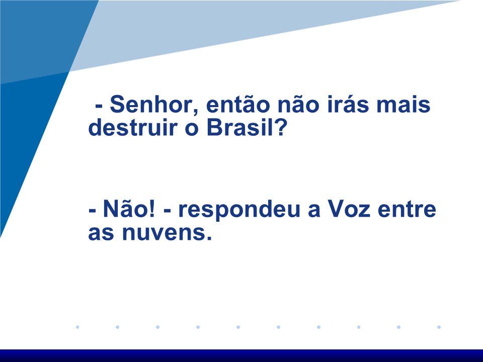 - Senhor, então não irás mais destruir o Brasil? - Não! - respondeu a Voz entre as nuvens.