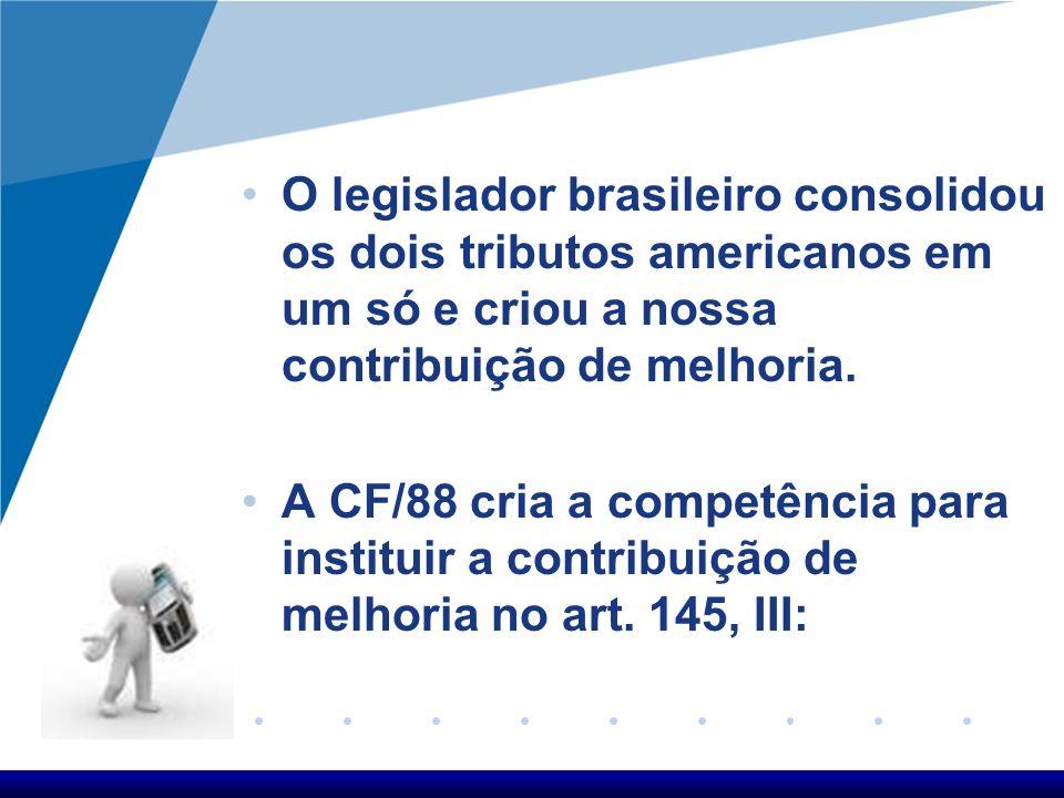 O legislador brasileiro consolidou os dois tributos americanos em um só e criou a nossa contribuição de melhoria. A CF/88 cria a competência para inst