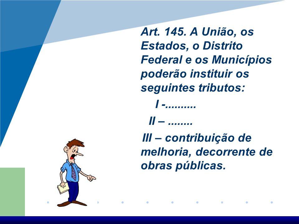 Art. 145. A União, os Estados, o Distrito Federal e os Municípios poderão instituir os seguintes tributos: I -.......... II –........ III – contribuiç