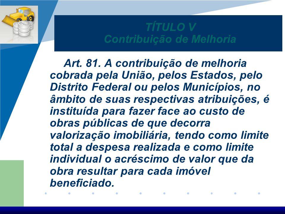 Art. 81. A contribuição de melhoria cobrada pela União, pelos Estados, pelo Distrito Federal ou pelos Municípios, no âmbito de suas respectivas atribu