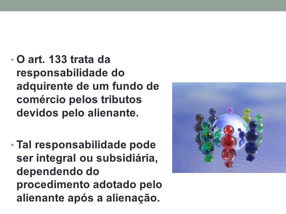 O art. 133 trata da responsabilidade do adquirente de um fundo de comércio pelos tributos devidos pelo alienante. Tal responsabilidade pode ser integr