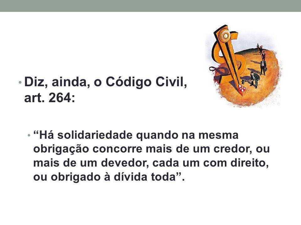 Diz, ainda, o Código Civil, no art. 264: Há solidariedade quando na mesma obrigação concorre mais de um credor, ou mais de um devedor, cada um com dir