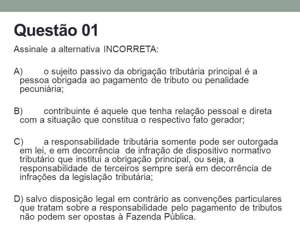 Questão 01 Assinale a alternativa INCORRETA: A)o sujeito passivo da obrigação tributária principal é a pessoa obrigada ao pagamento de tributo ou pena