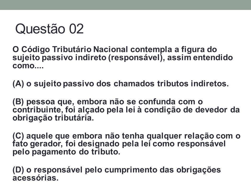 Questão 02 O Código Tributário Nacional contempla a figura do sujeito passivo indireto (responsável), assim entendido como.... (A) o sujeito passivo d