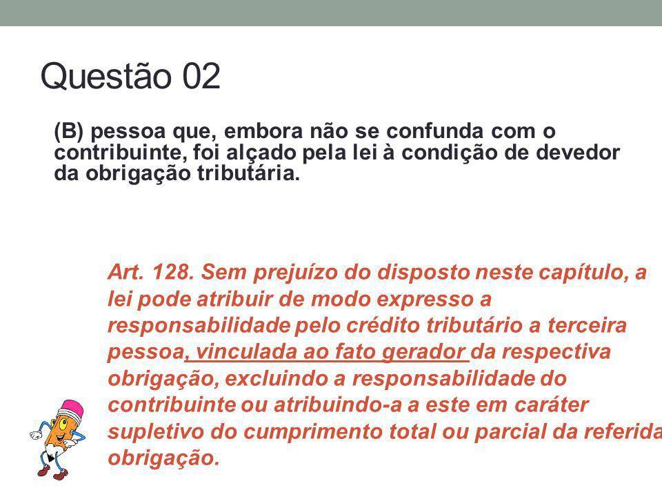 Questão 02 (B) pessoa que, embora não se confunda com o contribuinte, foi alçado pela lei à condição de devedor da obrigação tributária. Art. 128. Sem