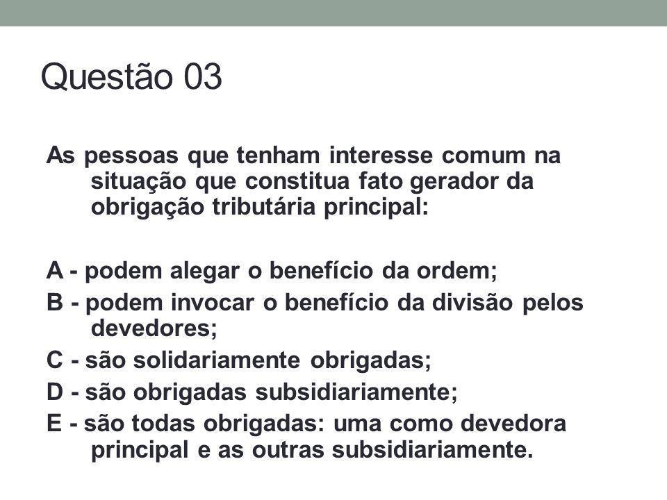 Questão 03 As pessoas que tenham interesse comum na situação que constitua fato gerador da obrigação tributária principal: A - podem alegar o benefíci