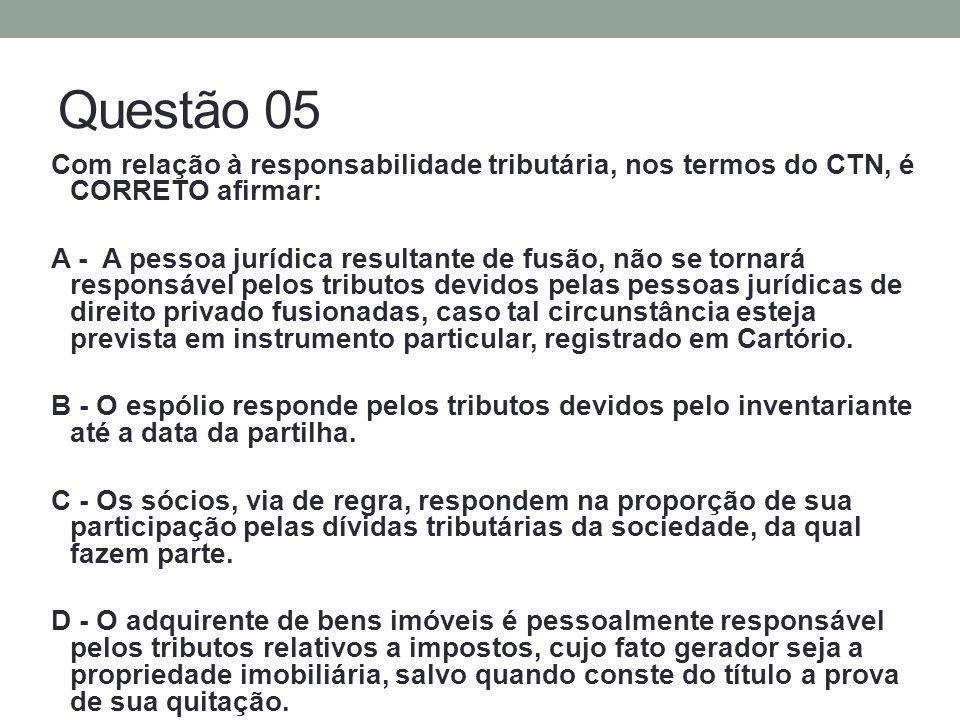Questão 05 Com relação à responsabilidade tributária, nos termos do CTN, é CORRETO afirmar: A - A pessoa jurídica resultante de fusão, não se tornará