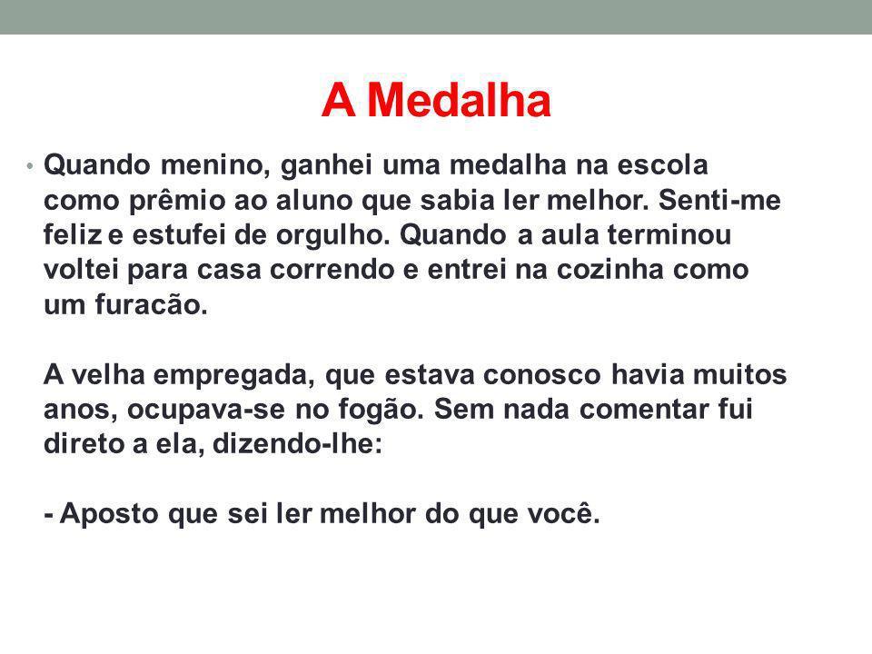A Medalha Quando menino, ganhei uma medalha na escola como prêmio ao aluno que sabia ler melhor. Senti-me feliz e estufei de orgulho. Quando a aula te