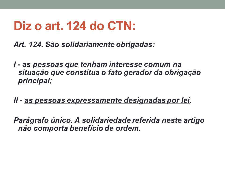 Diz o art. 124 do CTN: Art. 124. São solidariamente obrigadas: I - as pessoas que tenham interesse comum na situação que constitua o fato gerador da o