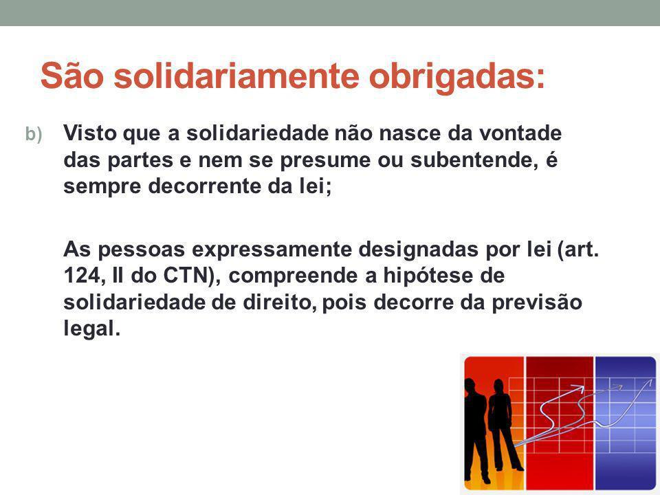 São solidariamente obrigadas: b) Visto que a solidariedade não nasce da vontade das partes e nem se presume ou subentende, é sempre decorrente da lei;