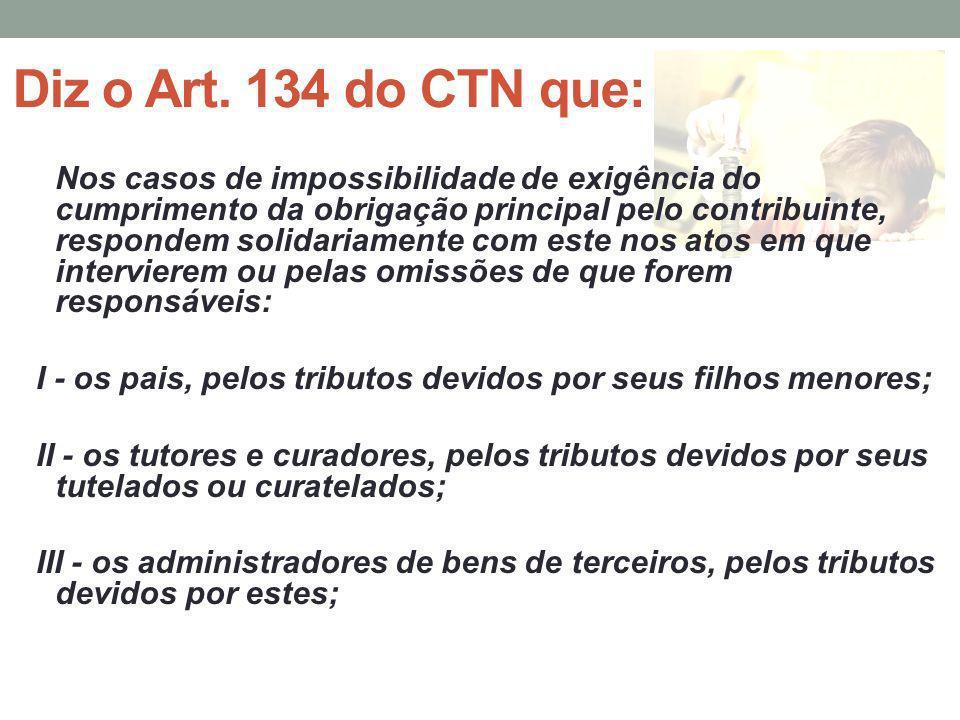 Diz o Art. 134 do CTN que: Nos casos de impossibilidade de exigência do cumprimento da obrigação principal pelo contribuinte, respondem solidariamente