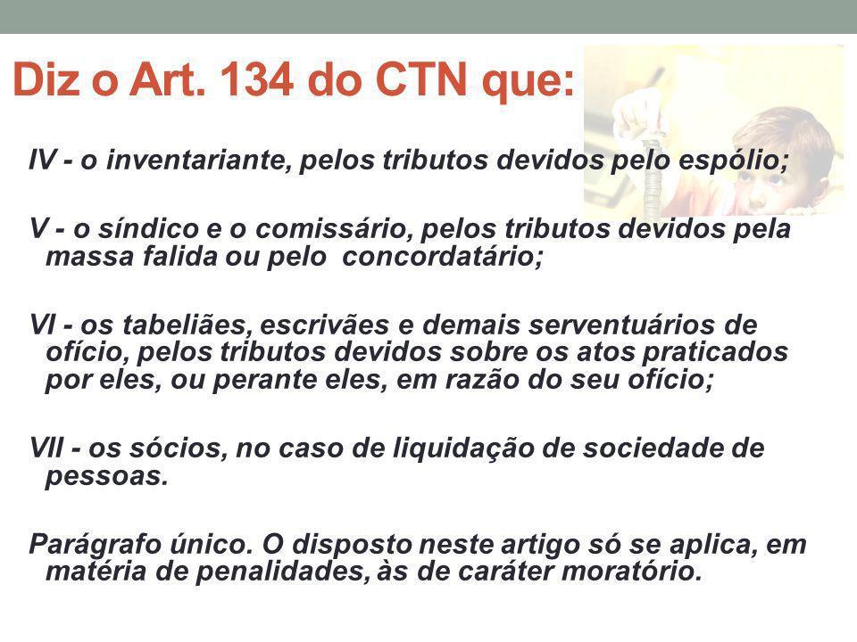 Diz o Art. 134 do CTN que: IV - o inventariante, pelos tributos devidos pelo espólio; V - o síndico e o comissário, pelos tributos devidos pela massa