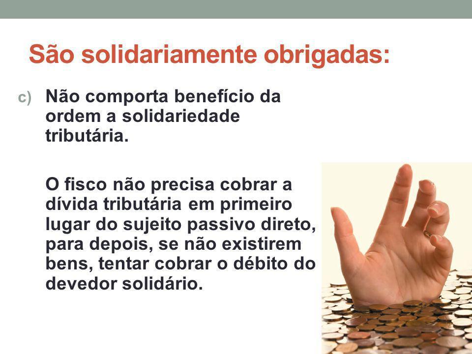 São solidariamente obrigadas: c) Não comporta benefício da ordem a solidariedade tributária. O fisco não precisa cobrar a dívida tributária em primeir