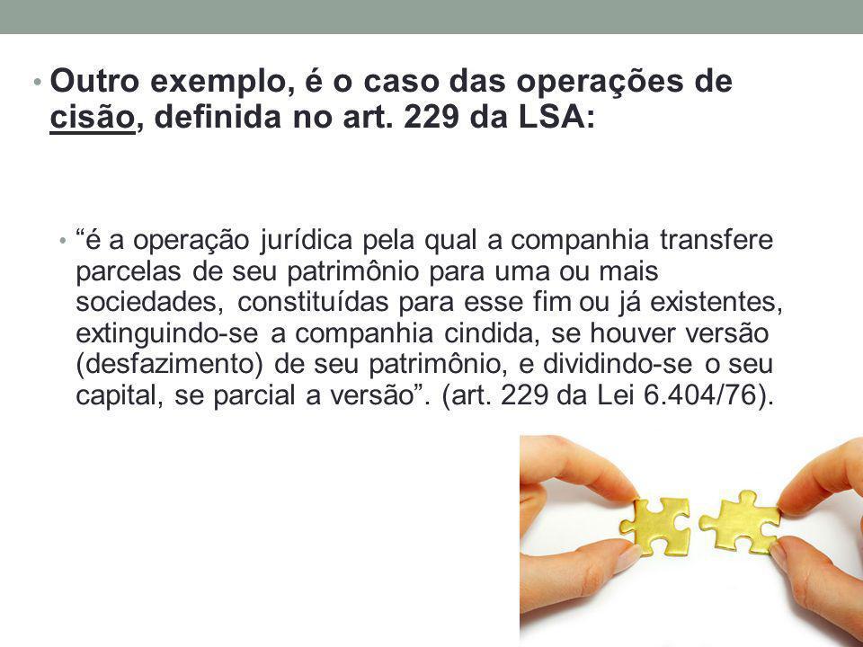 Outro exemplo, é o caso das operações de cisão, definida no art. 229 da LSA: é a operação jurídica pela qual a companhia transfere parcelas de seu pat