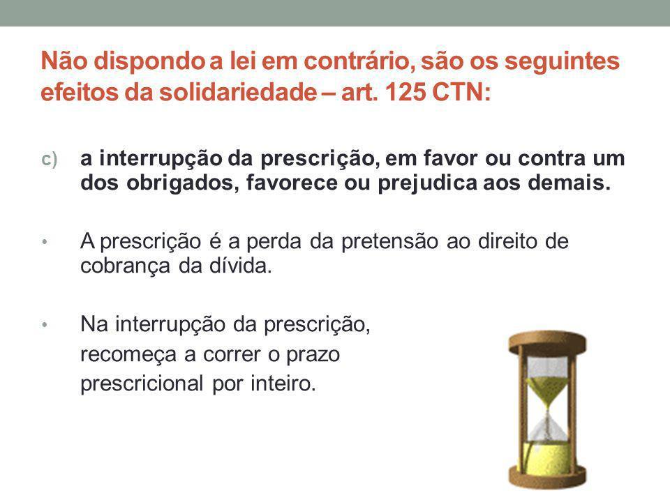 Não dispondo a lei em contrário, são os seguintes efeitos da solidariedade – art. 125 CTN: c) a interrupção da prescrição, em favor ou contra um dos o