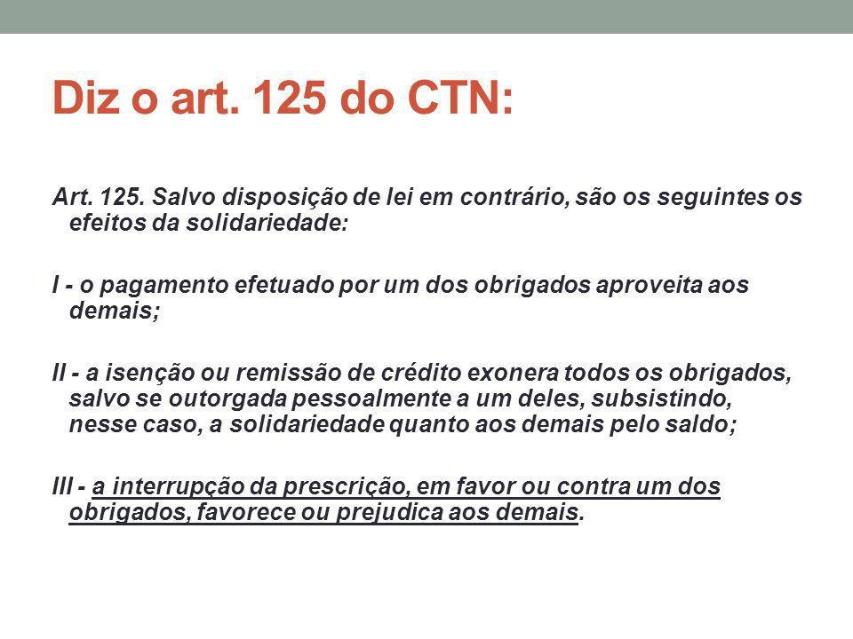 Diz o art. 125 do CTN: Art. 125. Salvo disposição de lei em contrário, são os seguintes os efeitos da solidariedade: I - o pagamento efetuado por um d