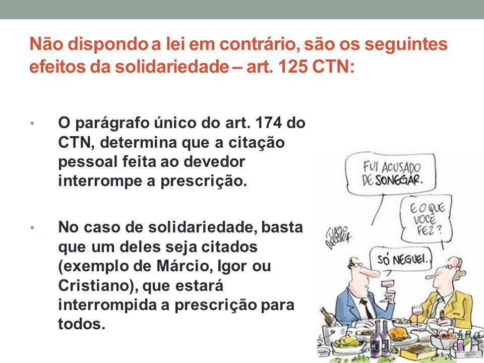 Não dispondo a lei em contrário, são os seguintes efeitos da solidariedade – art. 125 CTN: O parágrafo único do art. 174 do CTN, determina que a citaç