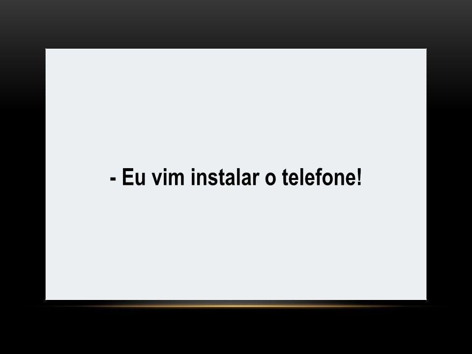 - Eu vim instalar o telefone!