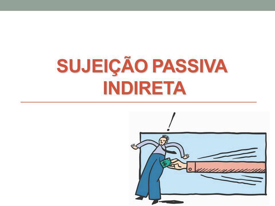 SUJEIÇÃO PASSIVA INDIRETA