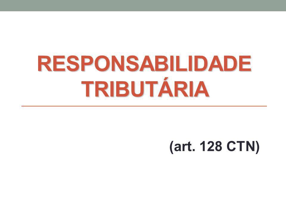 RESPONSABILIDADE TRIBUTÁRIA (art. 128 CTN)