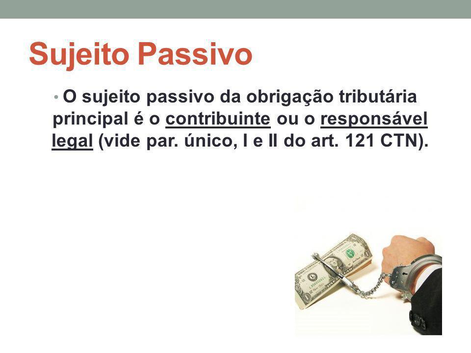 Sujeito Passivo O sujeito passivo da obrigação tributária principal é o contribuinte ou o responsável legal (vide par. único, I e II do art. 121 CTN).