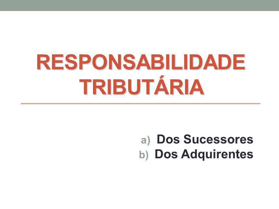 RESPONSABILIDADE TRIBUTÁRIA a) Dos Sucessores b) Dos Adquirentes