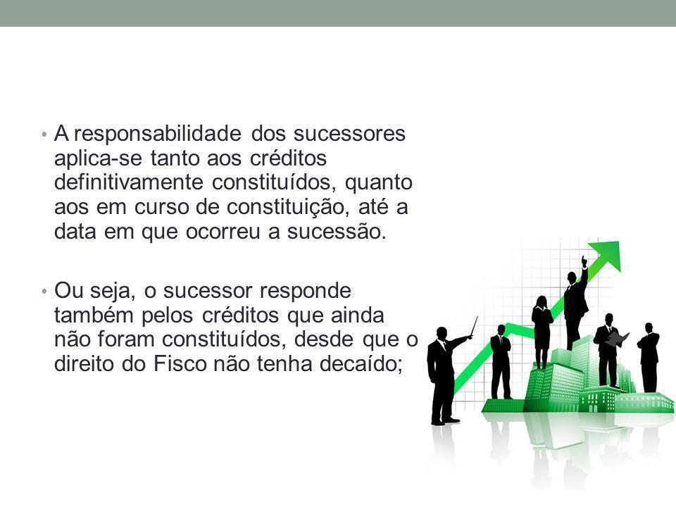 A responsabilidade dos sucessores aplica-se tanto aos créditos definitivamente constituídos, quanto aos em curso de constituição, até a data em que oc