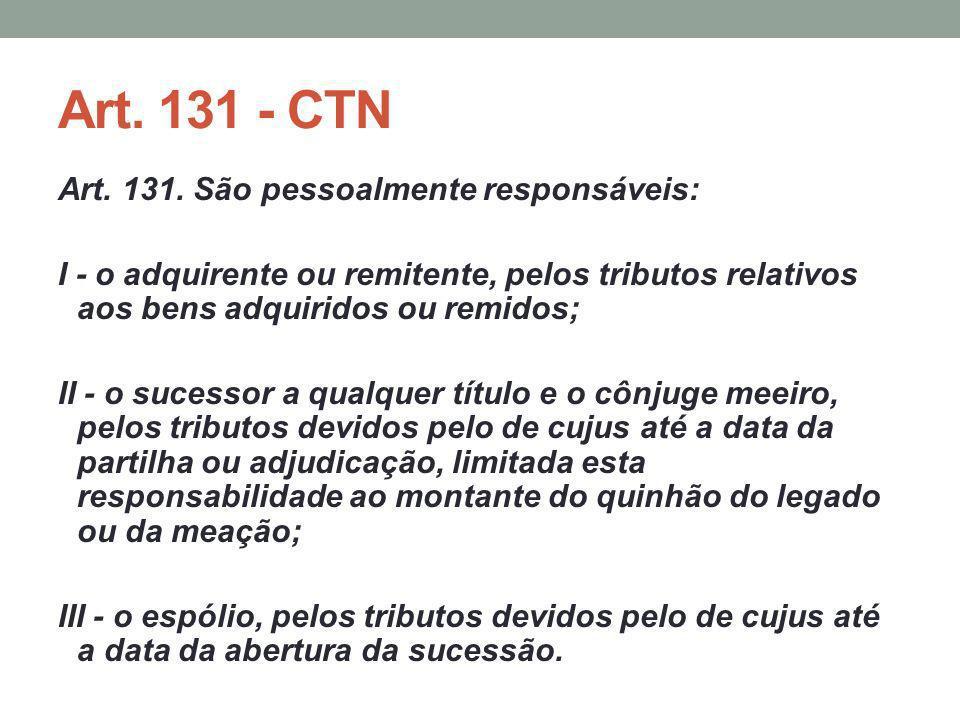Art. 131 - CTN Art. 131. São pessoalmente responsáveis: I - o adquirente ou remitente, pelos tributos relativos aos bens adquiridos ou remidos; II - o