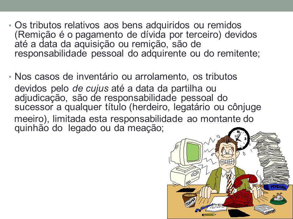 Os tributos relativos aos bens adquiridos ou remidos (Remição é o pagamento de dívida por terceiro) devidos até a data da aquisição ou remição, são de