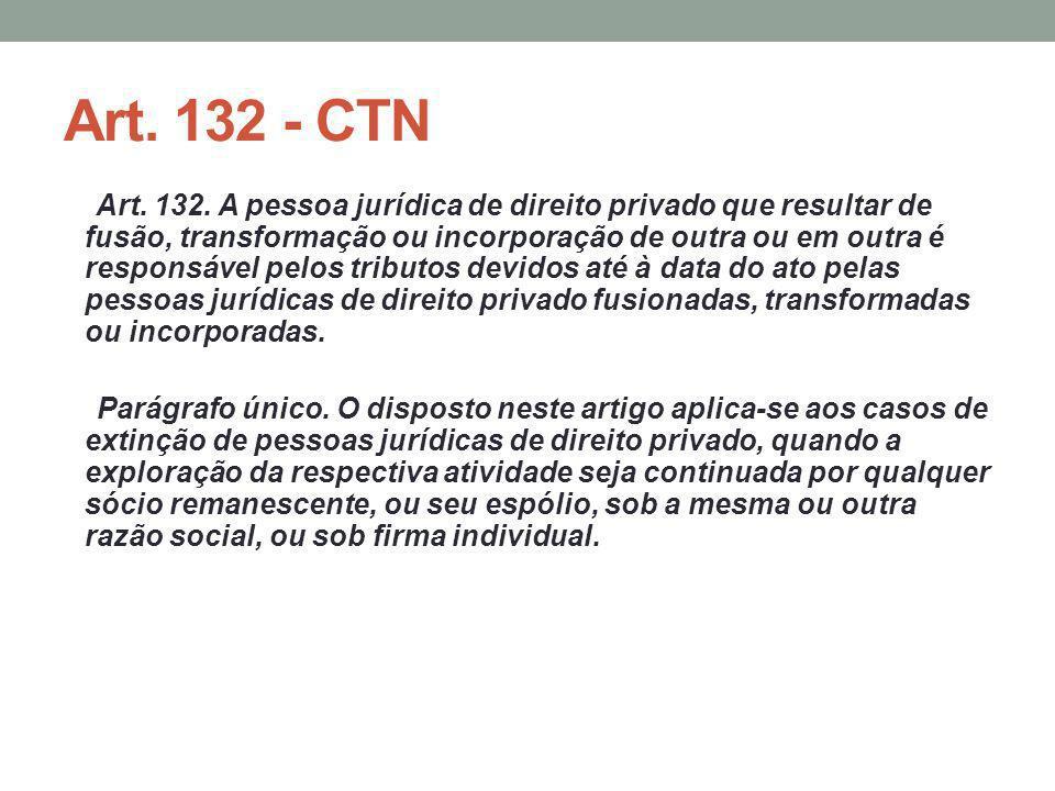 Art. 132 - CTN Art. 132. A pessoa jurídica de direito privado que resultar de fusão, transformação ou incorporação de outra ou em outra é responsável