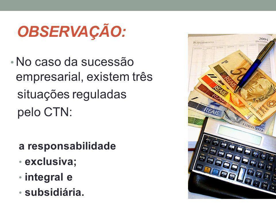 OBSERVAÇÃO: No caso da sucessão empresarial, existem três situações reguladas pelo CTN: a responsabilidade exclusiva; integral e subsidiária.