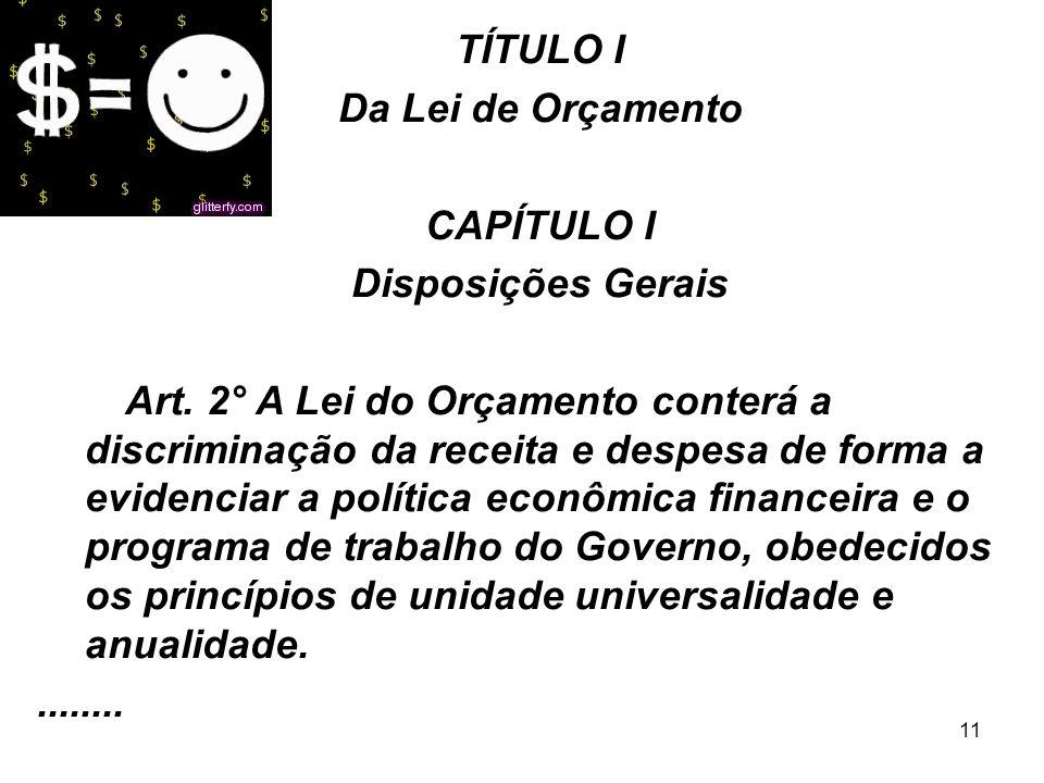 11 TÍTULO I Da Lei de Orçamento CAPÍTULO I Disposições Gerais Art. 2° A Lei do Orçamento conterá a discriminação da receita e despesa de forma a evide