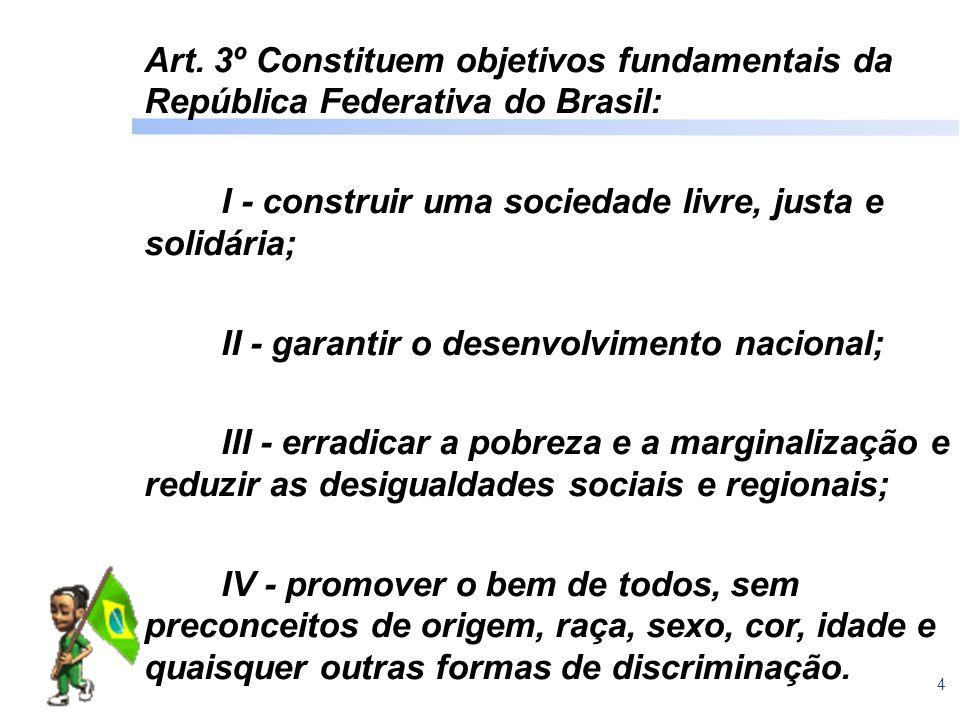 4 Art. 3º Constituem objetivos fundamentais da República Federativa do Brasil: I - construir uma sociedade livre, justa e solidária; II - garantir o d