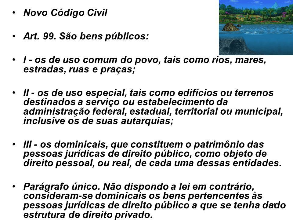 44 Novo Código Civil Art. 99. São bens públicos: I - os de uso comum do povo, tais como rios, mares, estradas, ruas e praças; II - os de uso especial,