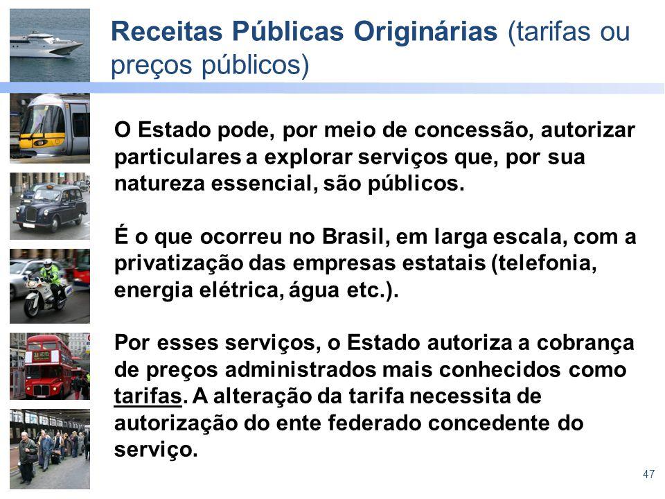 47 Receitas Públicas Originárias (tarifas ou preços públicos) O Estado pode, por meio de concessão, autorizar particulares a explorar serviços que, po