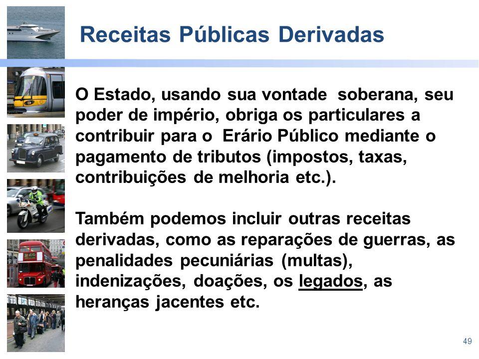 49 Receitas Públicas Derivadas O Estado, usando sua vontade soberana, seu poder de império, obriga os particulares a contribuir para o Erário Público