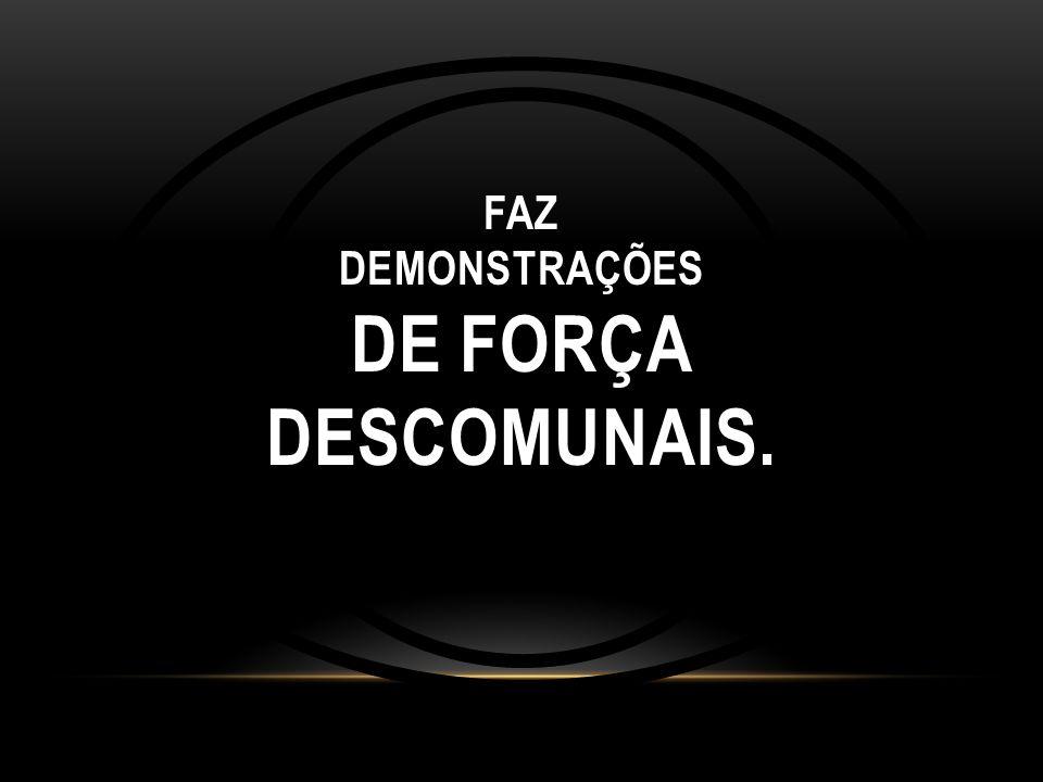 FAZ DEMONSTRAÇÕES DE FORÇA DESCOMUNAIS.