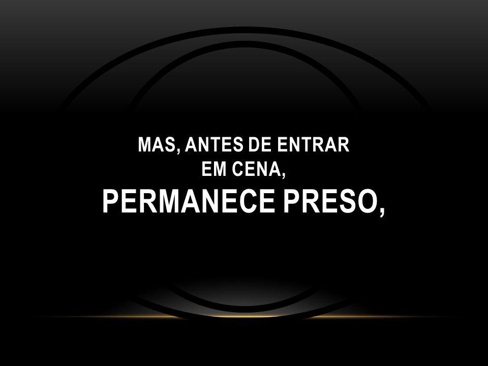 MAS, ANTES DE ENTRAR EM CENA, PERMANECE PRESO,
