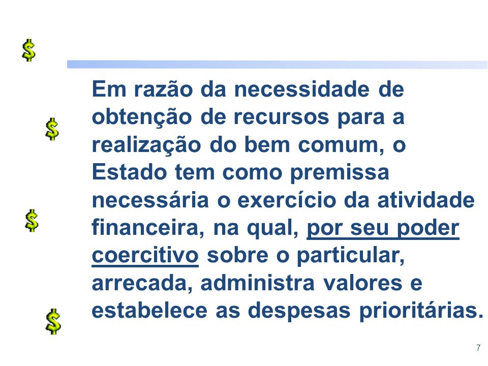 7 Em razão da necessidade de obtenção de recursos para a realização do bem comum, o Estado tem como premissa necessária o exercício da atividade finan