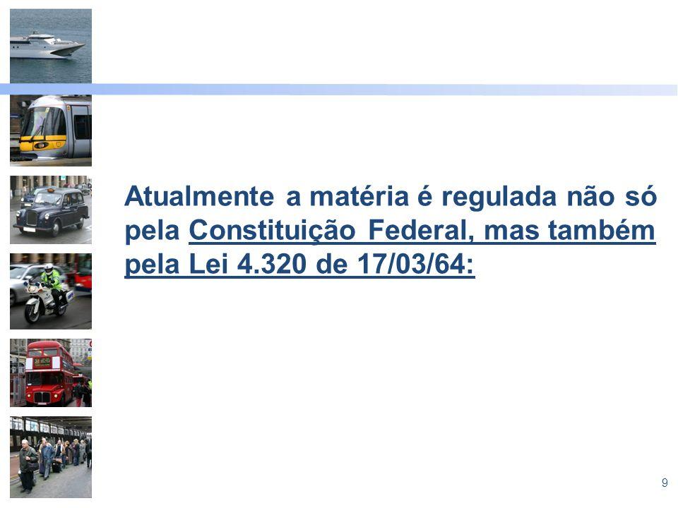 9 Atualmente a matéria é regulada não só pela Constituição Federal, mas também pela Lei 4.320 de 17/03/64: