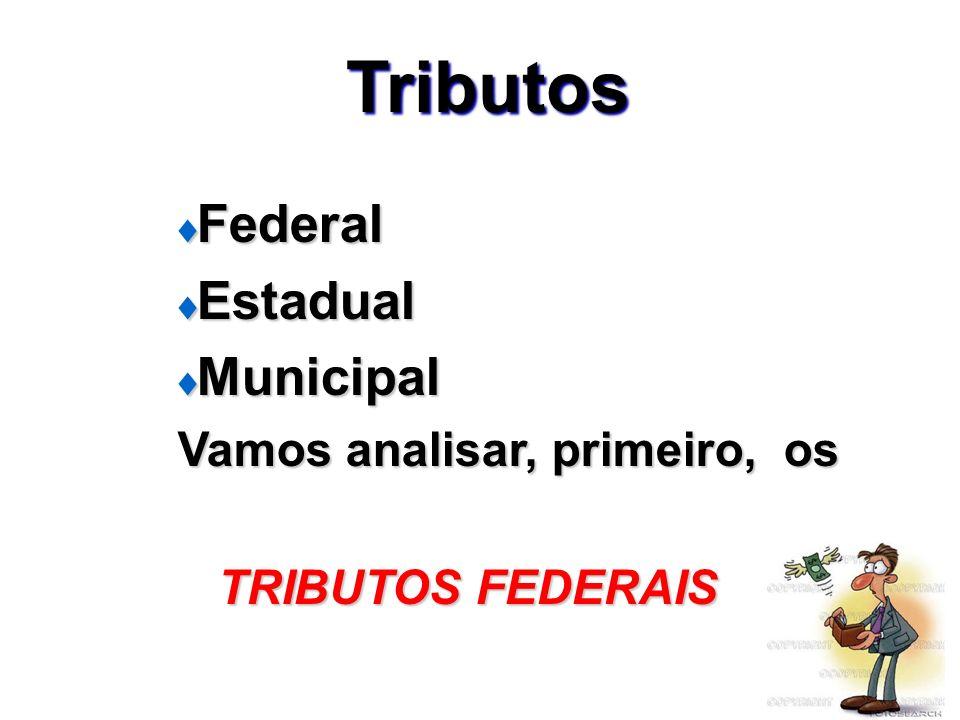Tributos Federal Federal Estadual Estadual Municipal Municipal Vamos analisar, primeiro, os Vamos analisar, primeiro, os TRIBUTOS FEDERAIS TRIBUTOS FE