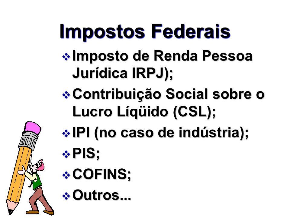 Impostos Federais v Imposto de Renda Pessoa Jurídica IRPJ); v Contribuição Social sobre o Lucro Líqüido (CSL); v IPI (no caso de indústria); v PIS; v