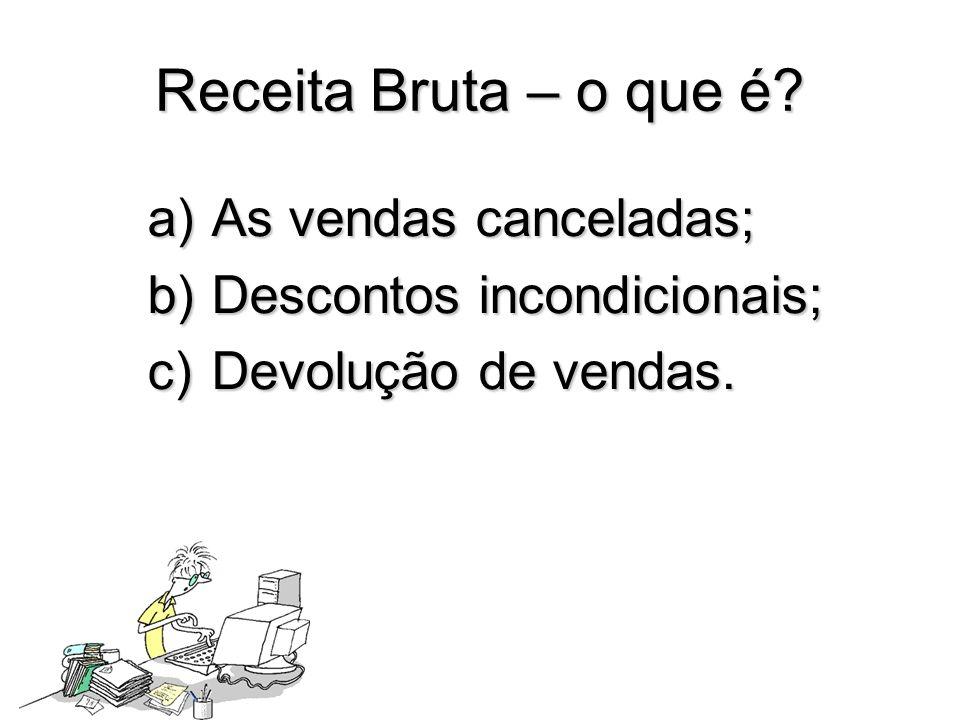Receita Bruta – o que é? a)As vendas canceladas; b)Descontos incondicionais; c)Devolução de vendas.