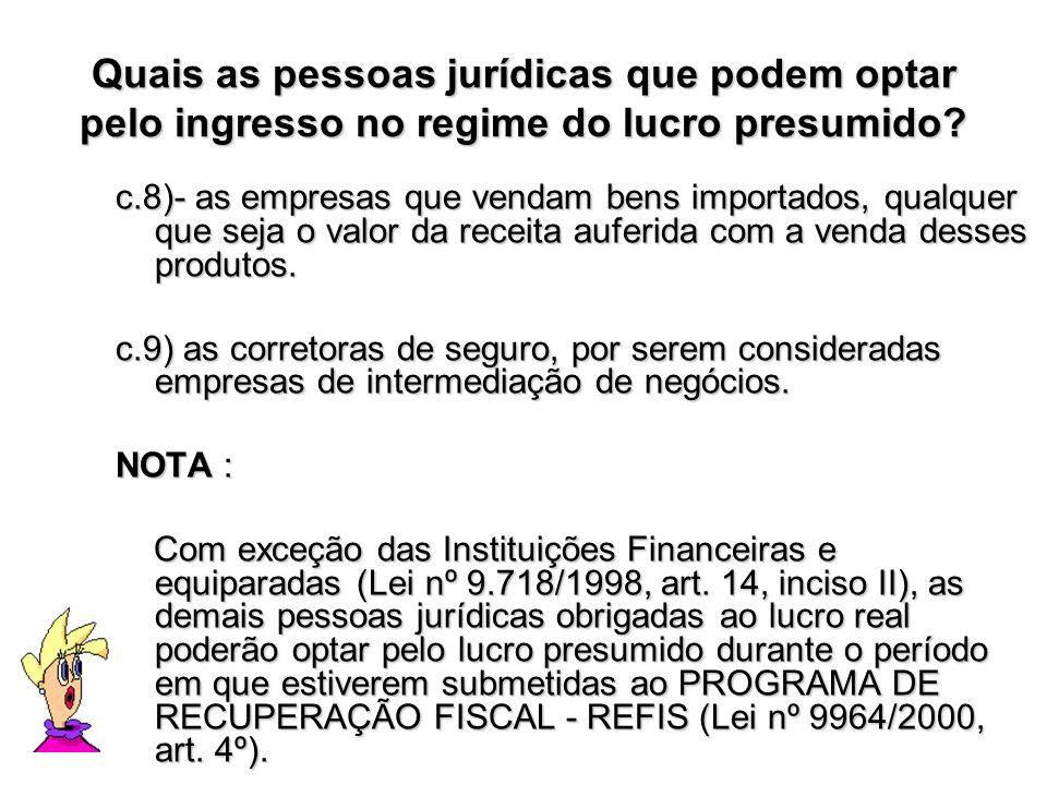 Quais as pessoas jurídicas que podem optar pelo ingresso no regime do lucro presumido? c.8)- as empresas que vendam bens importados, qualquer que seja