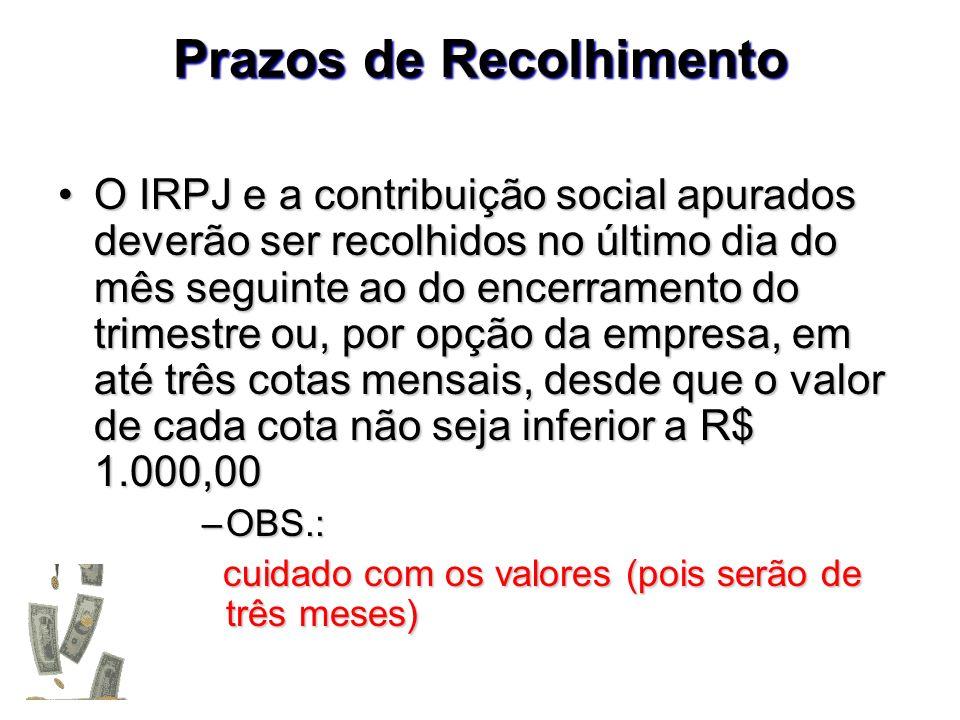 Prazos de Recolhimento O IRPJ e a contribuição social apurados deverão ser recolhidos no último dia do mês seguinte ao do encerramento do trimestre ou