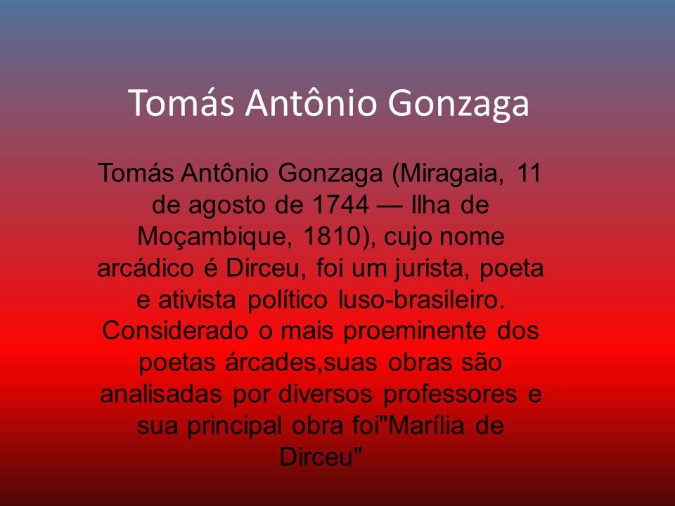 Tomás Antônio Gonzaga Tomás Antônio Gonzaga (Miragaia, 11 de agosto de 1744 Ilha de Moçambique, 1810), cujo nome arcádico é Dirceu, foi um jurista, po