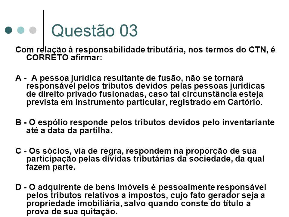Questão 03 Com relação à responsabilidade tributária, nos termos do CTN, é CORRETO afirmar: A - A pessoa jurídica resultante de fusão, não se tornará