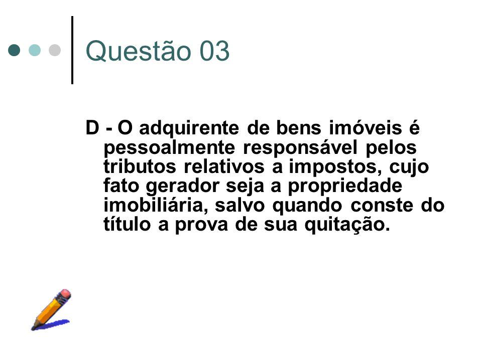 Questão 03 D - O adquirente de bens imóveis é pessoalmente responsável pelos tributos relativos a impostos, cujo fato gerador seja a propriedade imobi