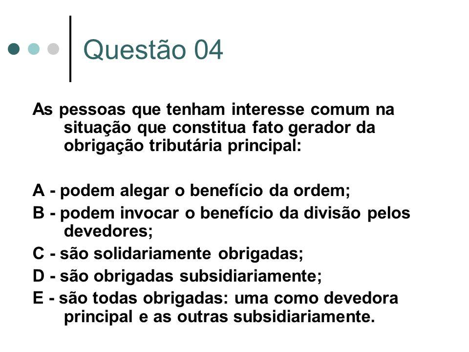 Questão 04 As pessoas que tenham interesse comum na situação que constitua fato gerador da obrigação tributária principal: A - podem alegar o benefíci